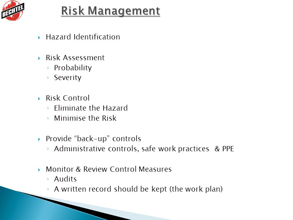  Hazard Identification  Risk Assessment ◦ Probability ◦ Severity  Risk Control ◦ Eliminate the Hazard ◦ Minimise the Risk  Provide back-up controls ◦ Administrative controls, safe work practices & PPE  Monitor & Review Control Measures ◦ Audits ◦ A written record should be kept (the work plan)