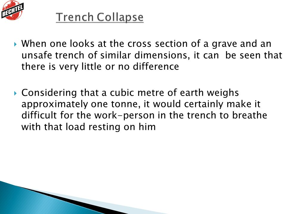  When one looks at the cross section of a grave and an unsafe trench of similar dimensions, it can be seen that there is very little or no difference  Considering that a cubic metre of earth weighs approximately one tonne, it would certainly make it difficult for the work-person in the trench to breathe with that load resting on him