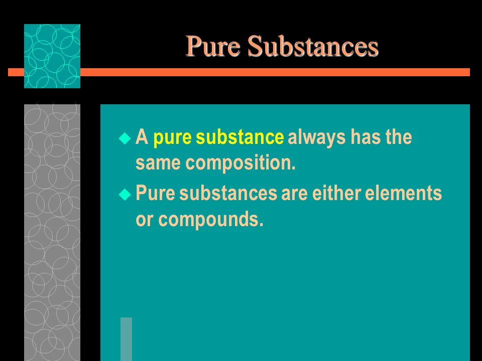 Pure Substances  A pure substance always has the same composition.