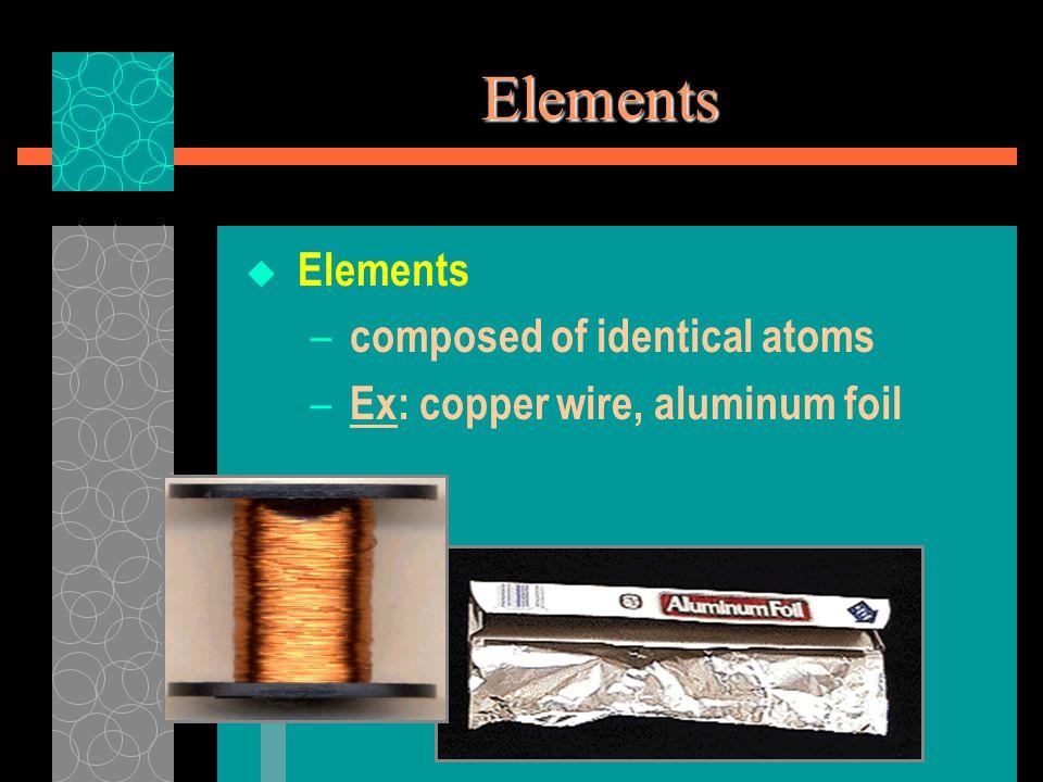 Elements  Elements – composed of identical atoms – Ex: copper wire, aluminum foil