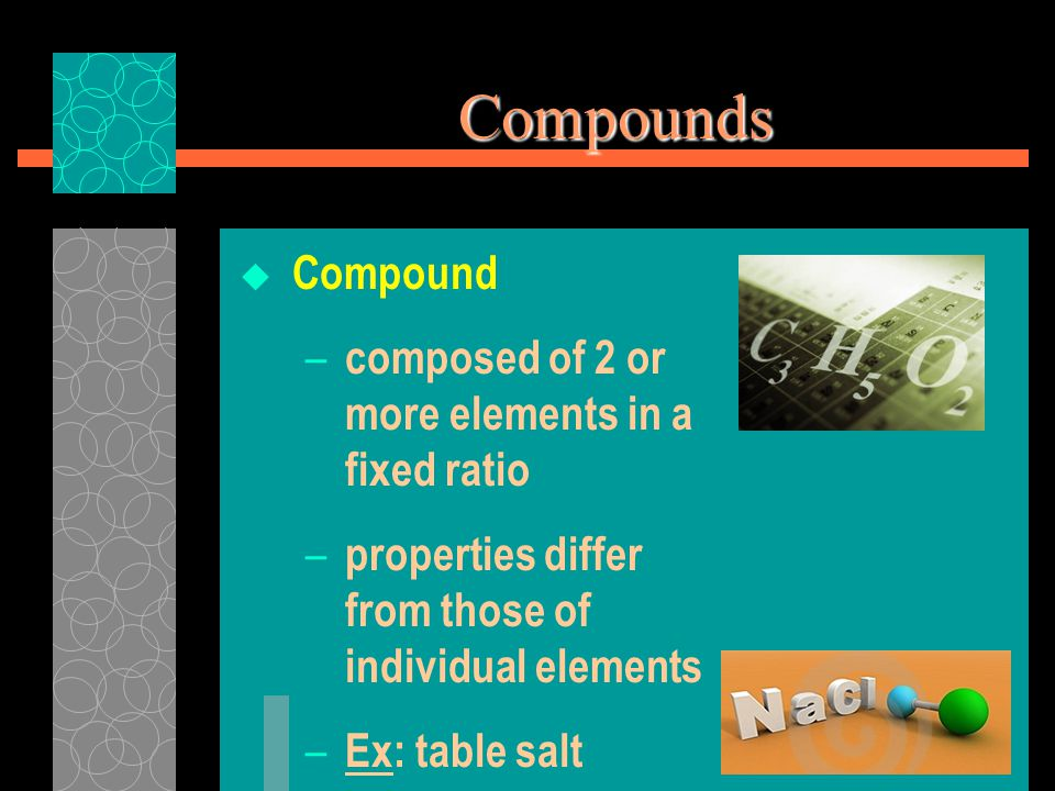 Compounds  Compound – composed of 2 or more elements in a fixed ratio – properties differ from those of individual elements – Ex: table salt