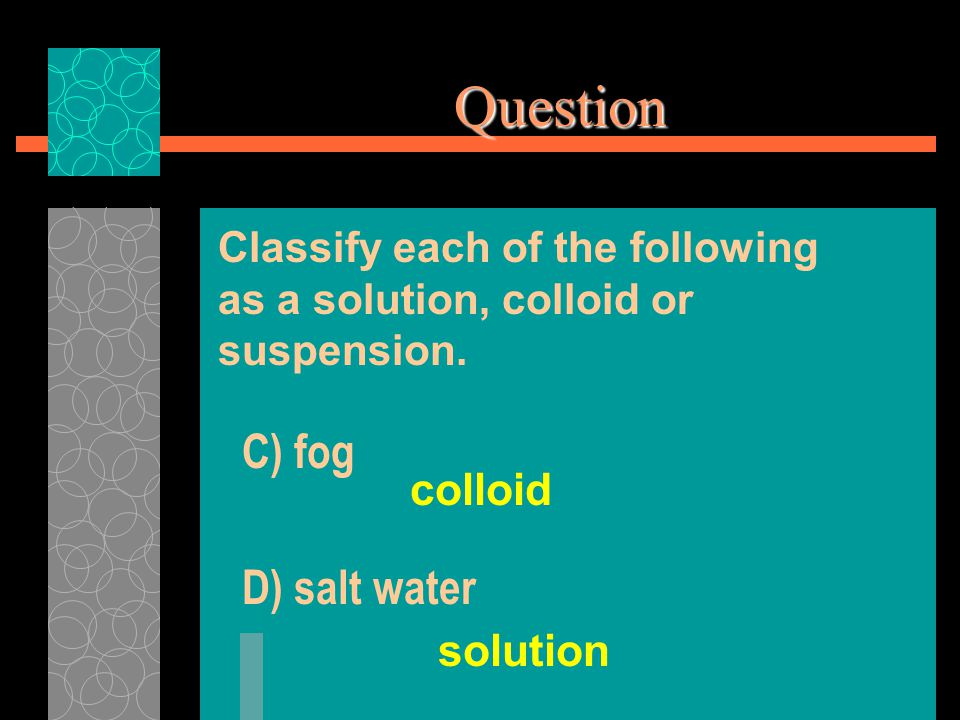C) fog colloid Question Classify each of the following as a solution, colloid or suspension.