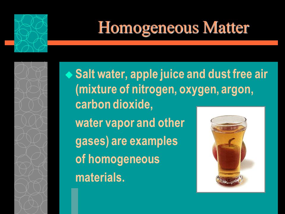 Homogeneous Matter  Salt water, apple juice and dust free air (mixture of nitrogen, oxygen, argon, carbon dioxide, water vapor and other gases) are examples of homogeneous materials.