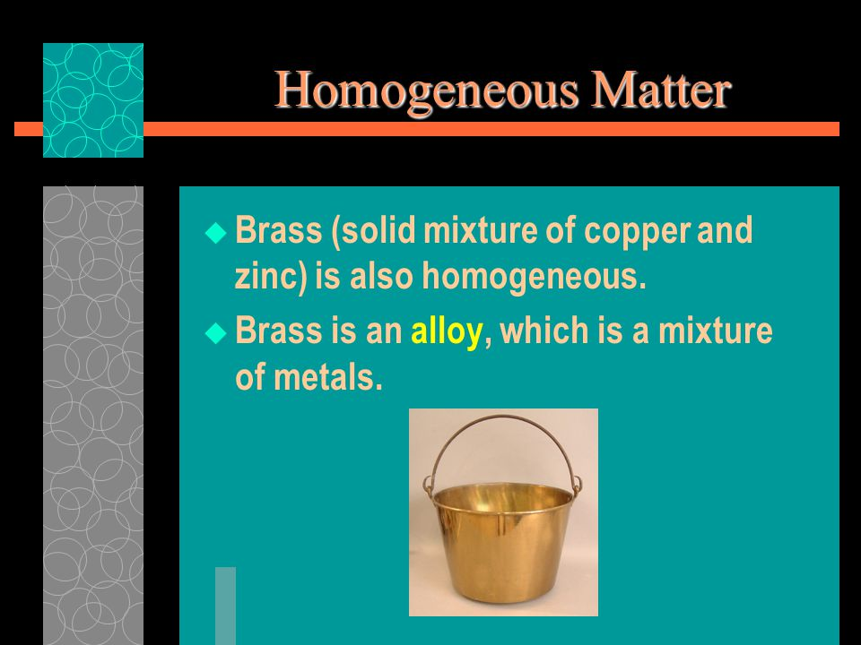 Homogeneous Matter  Brass (solid mixture of copper and zinc) is also homogeneous.