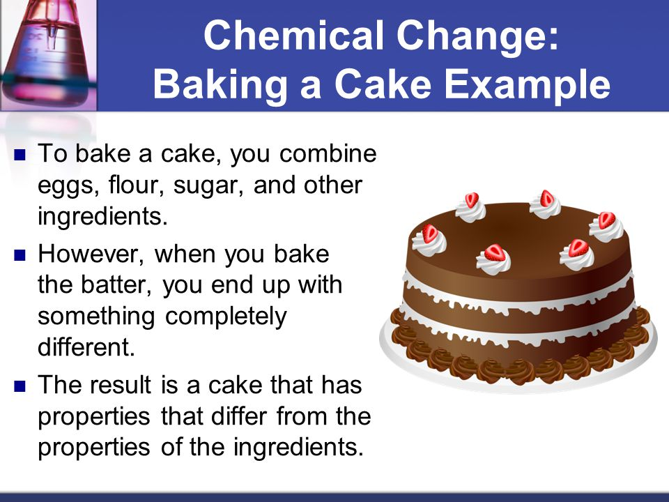 Chemical Change: Baking a Cake Example To bake a cake, you combine eggs, flour, sugar, and other ingredients. However, when you bake the batter, you e
