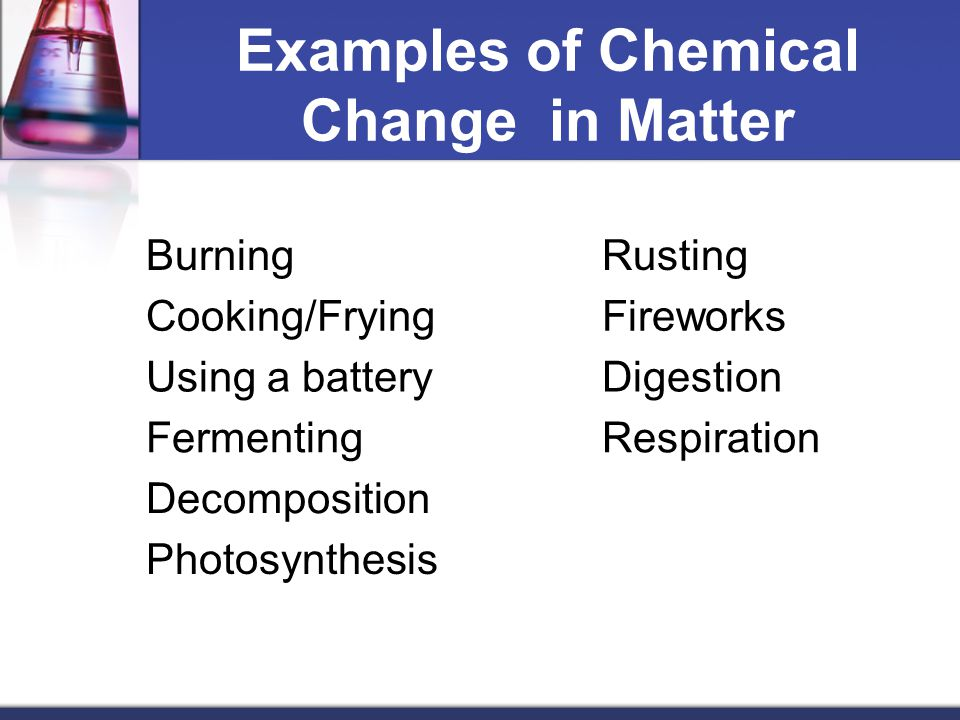 Examples of Chemical Change in Matter BurningRusting Cooking/FryingFireworks Using a batteryDigestion FermentingRespiration Decomposition Photosynthesis
