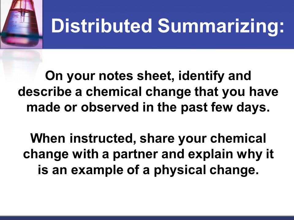 On your notes sheet, identify and describe a chemical change that you have made or observed in the past few days. When instructed, share your chemical
