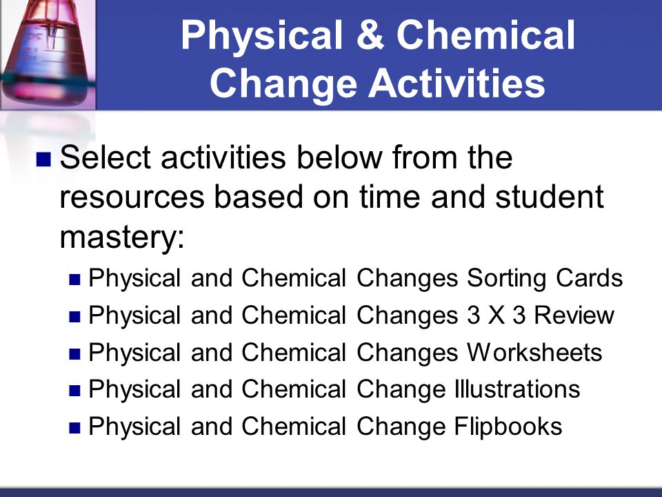 Physical & Chemical Change Activities Select activities below from the resources based on time and student mastery: Physical and Chemical Changes Sorting Cards Physical and Chemical Changes 3 X 3 Review Physical and Chemical Changes Worksheets Physical and Chemical Change Illustrations Physical and Chemical Change Flipbooks