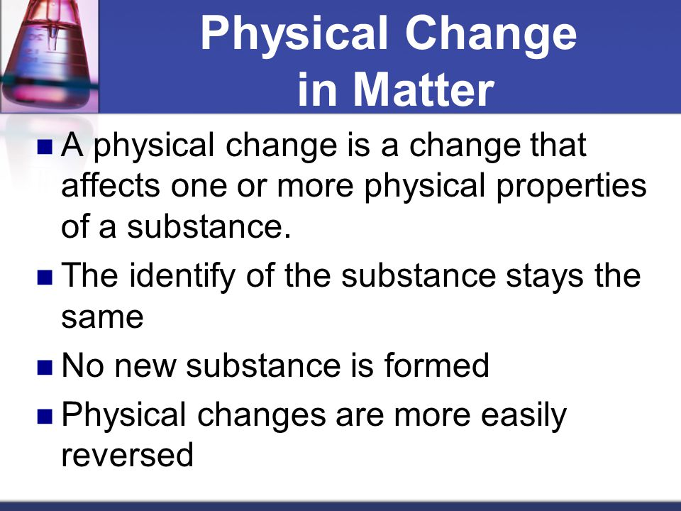 Physical Change in Matter A physical change is a change that affects one or more physical properties of a substance. The identify of the substance sta