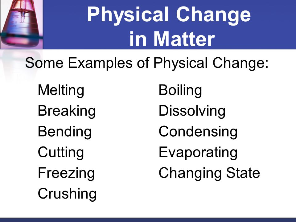 Physical Change in Matter Some Examples of Physical Change: MeltingBoiling BreakingDissolving BendingCondensing CuttingEvaporating FreezingChanging State Crushing
