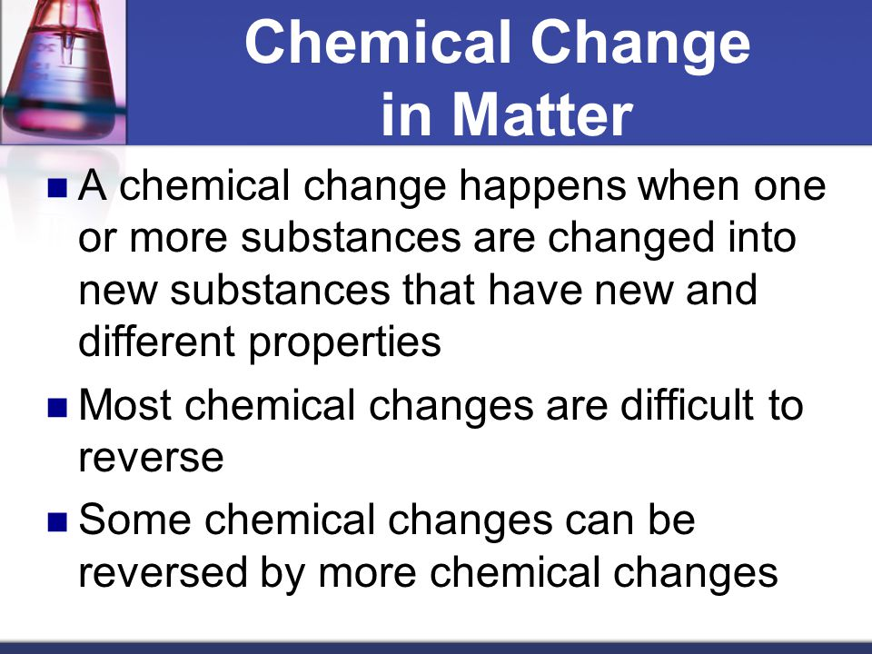 Chemical Change in Matter A chemical change happens when one or more substances are changed into new substances that have new and different properties