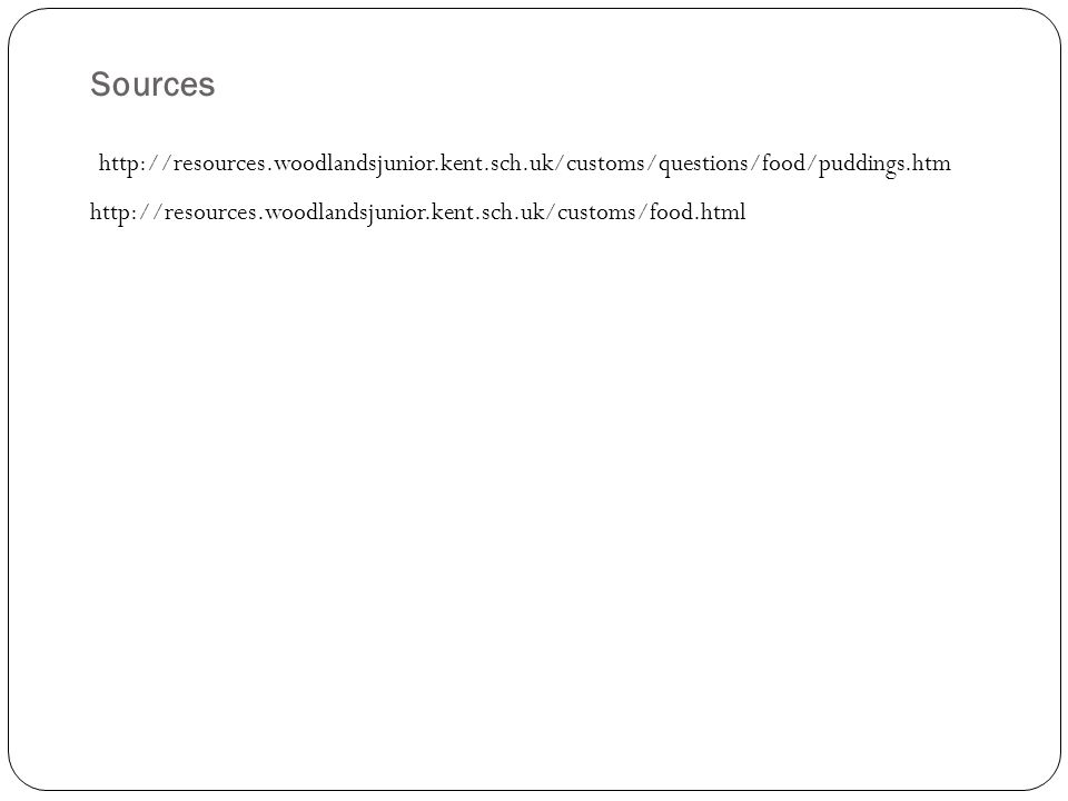 Sources http://resources.woodlandsjunior.kent.sch.uk/customs/questions/food/puddings.htm http://resources.woodlandsjunior.kent.sch.uk/customs/food.html