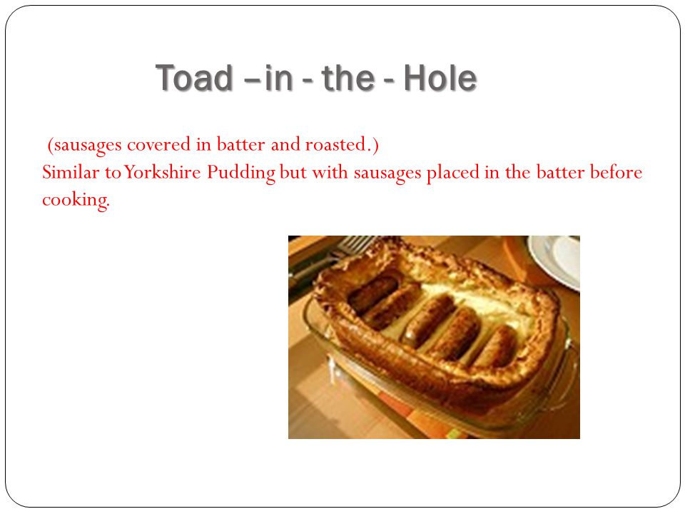 Toad –in - the - Hole (sausages covered in batter and roasted.) Similar to Yorkshire Pudding but with sausages placed in the batter before cooking.
