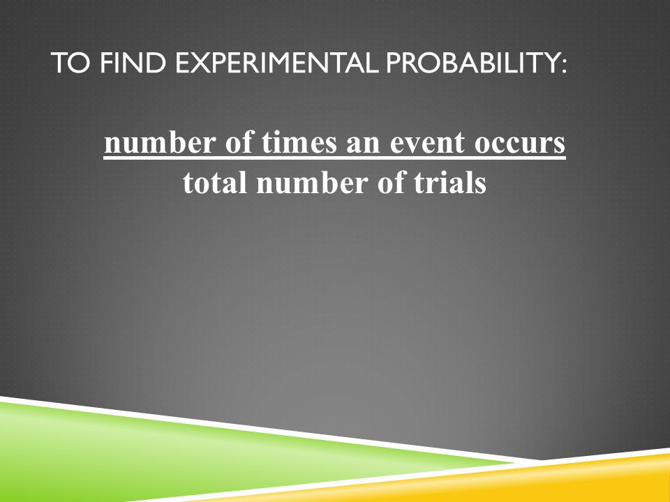TO FIND EXPERIMENTAL PROBABILITY: number of times an event occurs total number of trials