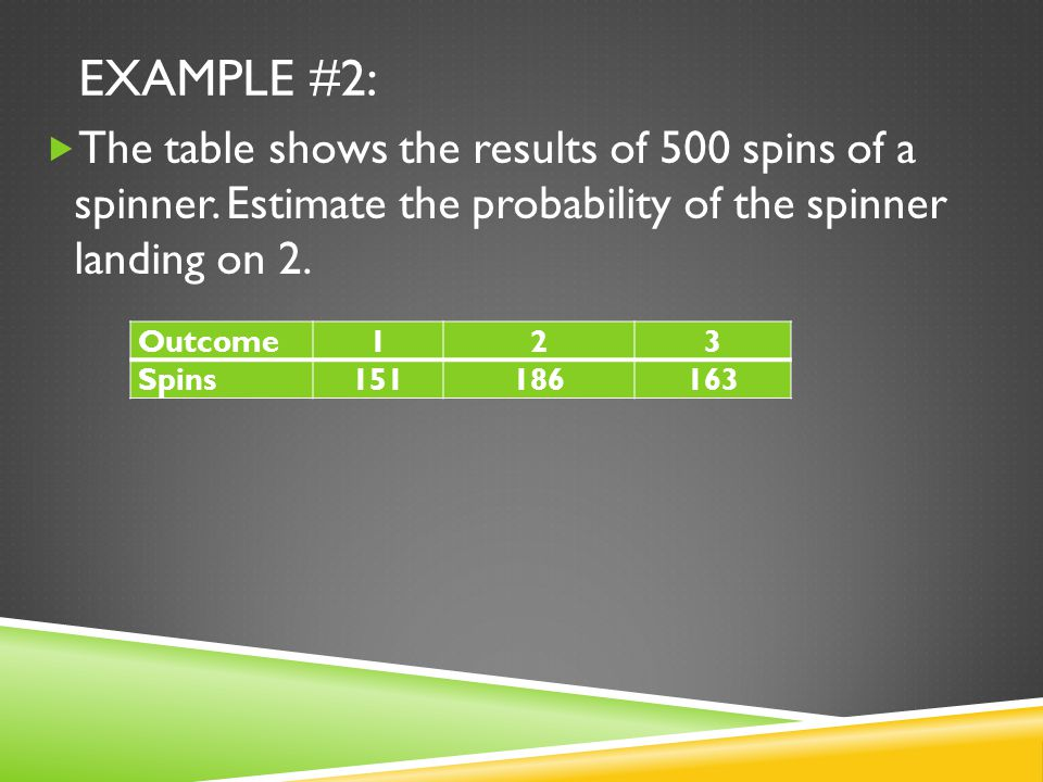 EXAMPLE #2:  The table shows the results of 500 spins of a spinner.