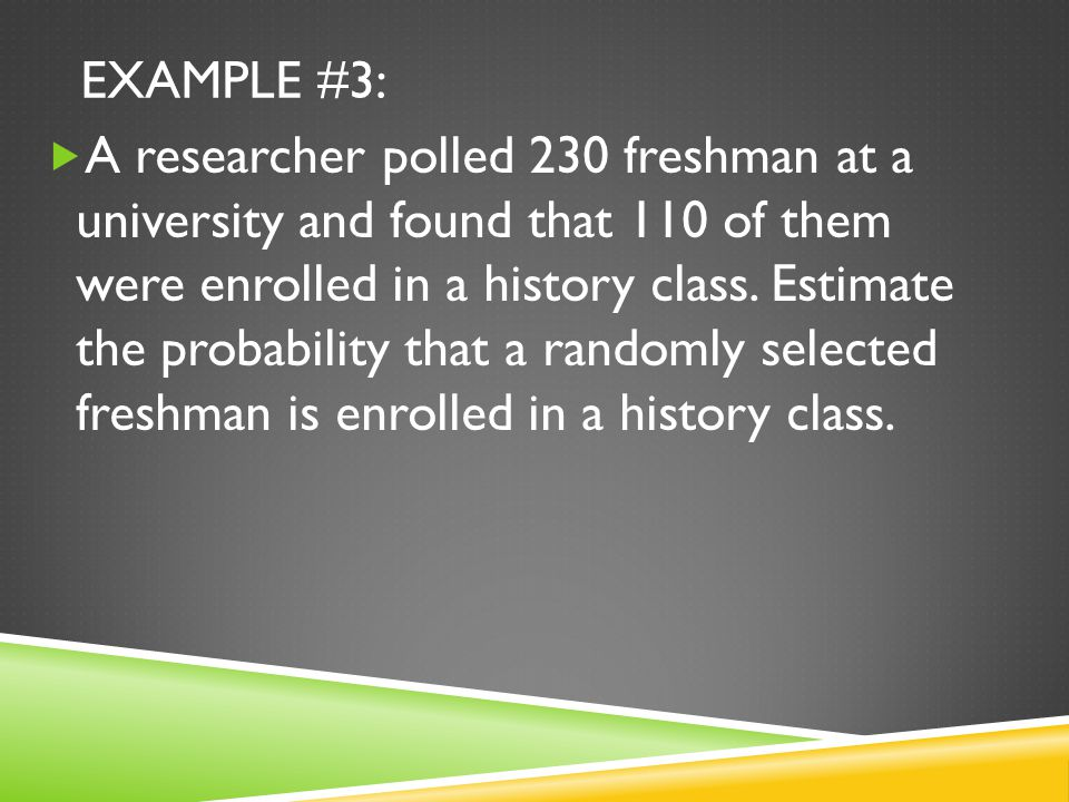 EXAMPLE #3:  A researcher polled 230 freshman at a university and found that 110 of them were enrolled in a history class.