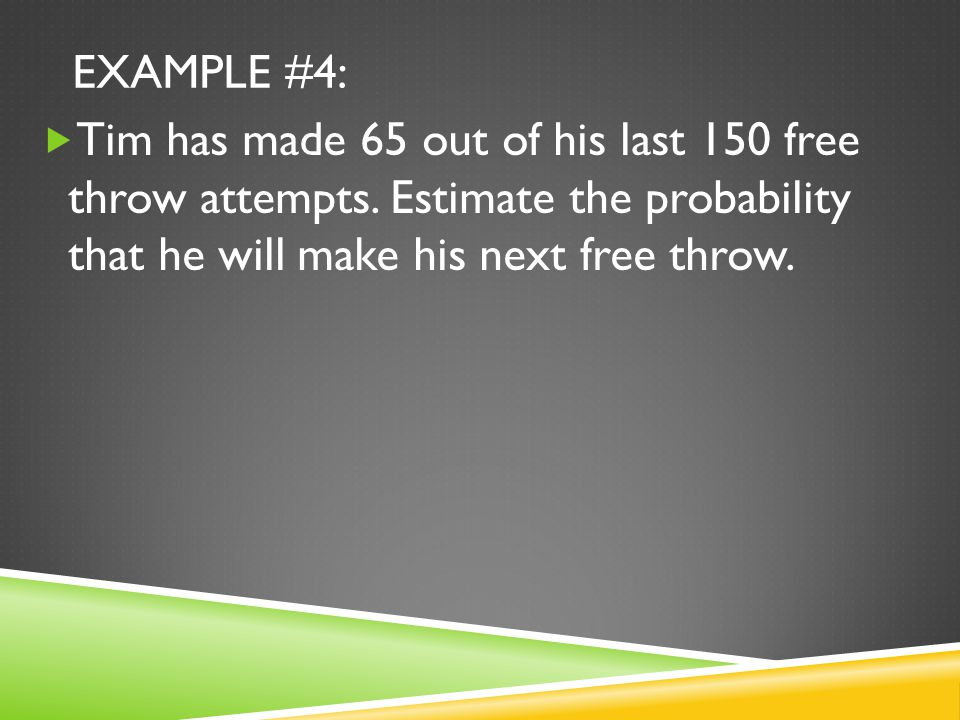 EXAMPLE #4:  Tim has made 65 out of his last 150 free throw attempts.