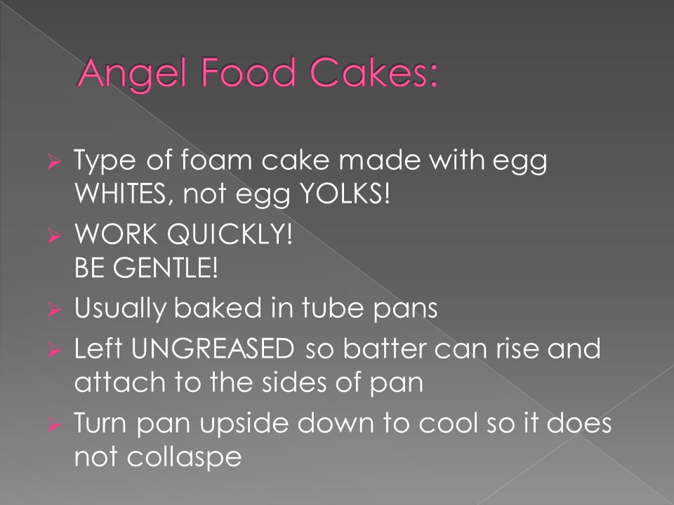  Type of foam cake made with egg WHITES, not egg YOLKS!  WORK QUICKLY! BE GENTLE!  Usually baked in tube pans  Left UNGREASED so batter can rise a