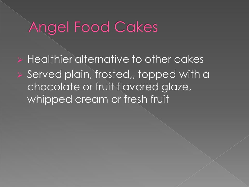  Healthier alternative to other cakes  Served plain, frosted,, topped with a chocolate or fruit flavored glaze, whipped cream or fresh fruit