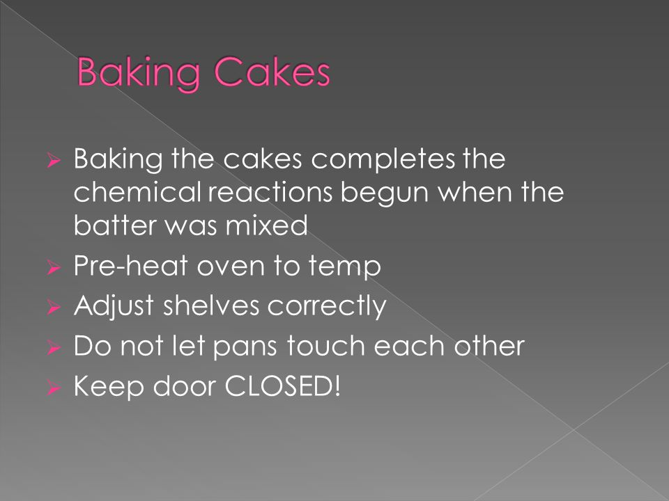  Baking the cakes completes the chemical reactions begun when the batter was mixed  Pre-heat oven to temp  Adjust shelves correctly  Do not let pa