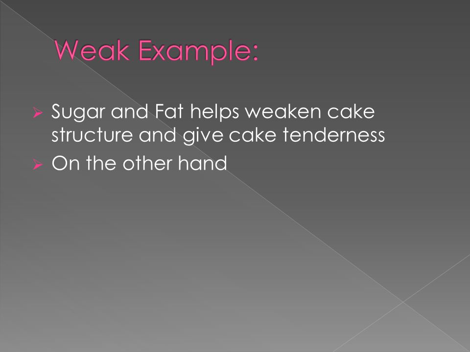  Sugar and Fat helps weaken cake structure and give cake tenderness  On the other hand
