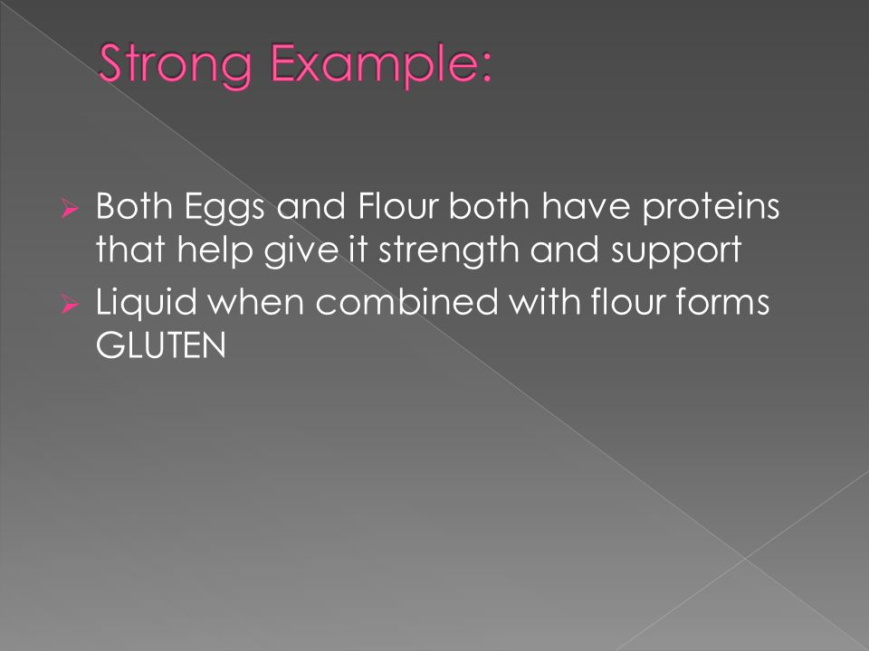  Both Eggs and Flour both have proteins that help give it strength and support  Liquid when combined with flour forms GLUTEN