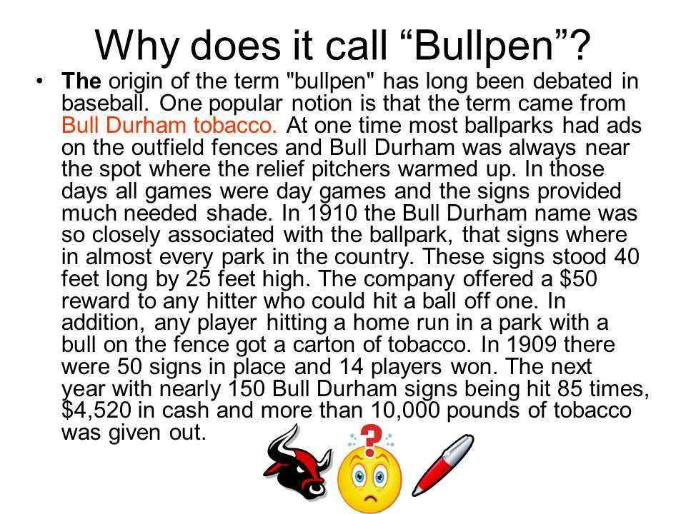 Why does it call Bullpen . The origin of the term bullpen has long been debated in baseball.