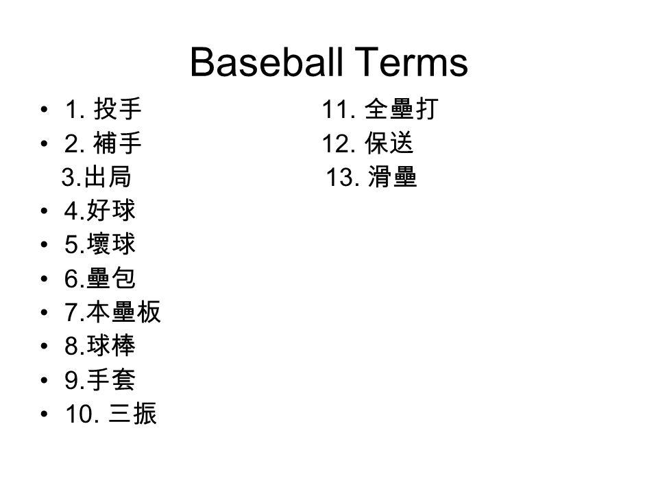 Baseball Terms 1. 投手 11. 全壘打 2. 補手 12. 保送 3. 出局 13. 滑壘 4. 好球 5. 壞球 6. 壘包 7. 本壘板 8. 球棒 9. 手套 10. 三振