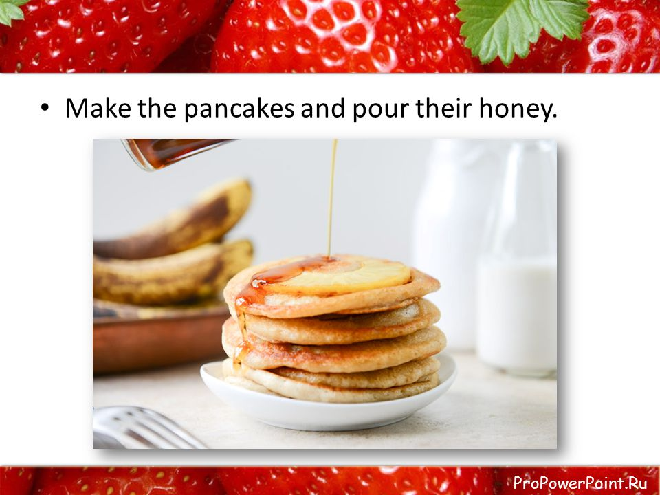 ProPowerPoint.Ru Make the pancakes and pour their honey.