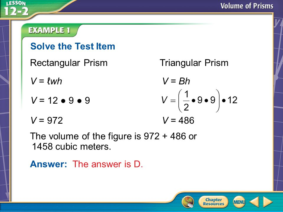 Example 4 Rectangular Prism Triangular Prism V = ℓwh V = Bh Answer: The answer is D.