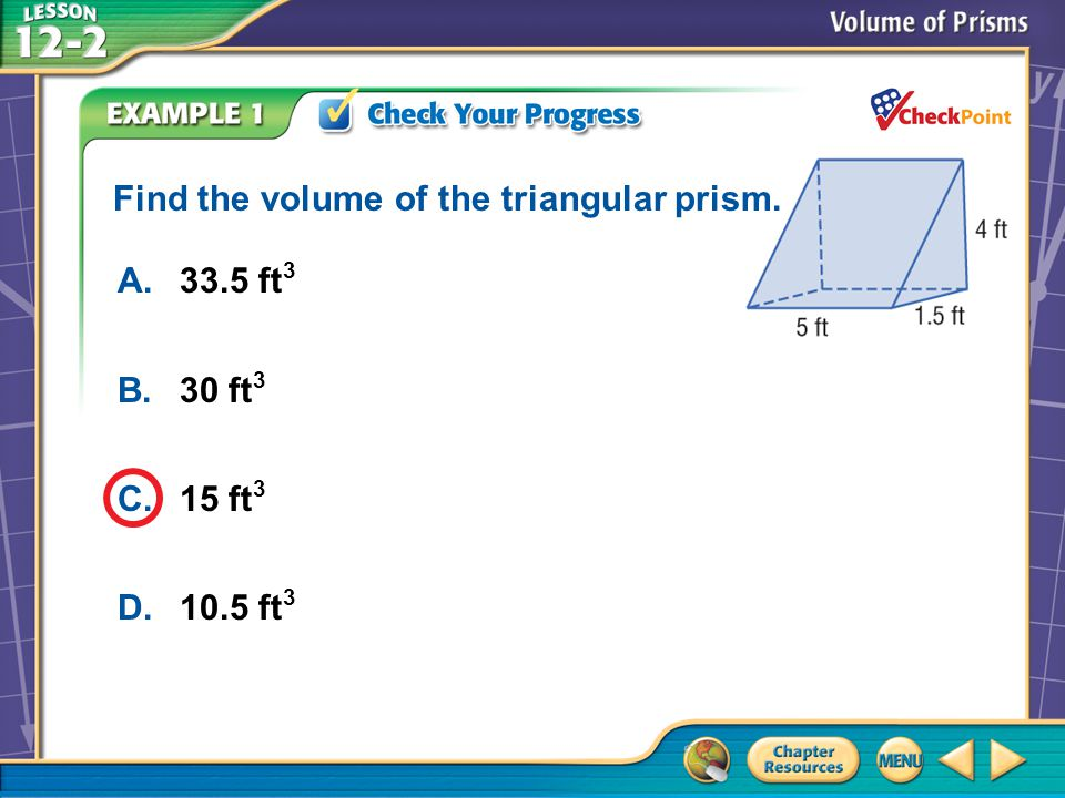 A.A B.B C.C D.D Example 2 A.33.5 ft 3 B.30 ft 3 C.15 ft 3 D.10.5 ft 3 Find the volume of the triangular prism.