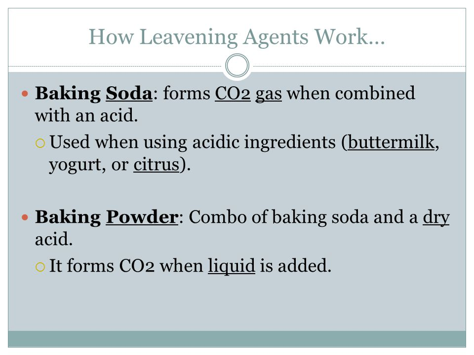 How Leavening Agents Work… Baking Soda: forms CO2 gas when combined with an acid.  Used when using acidic ingredients (buttermilk, yogurt, or citrus)