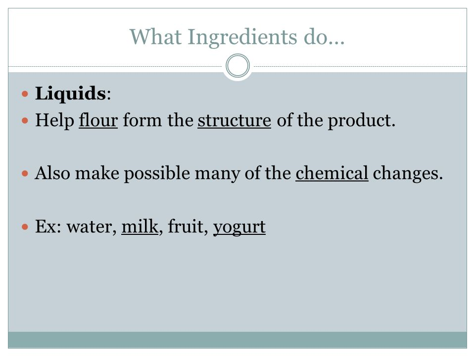 What Ingredients do… Liquids: Help flour form the structure of the product. Also make possible many of the chemical changes. Ex: water, milk, fruit, y