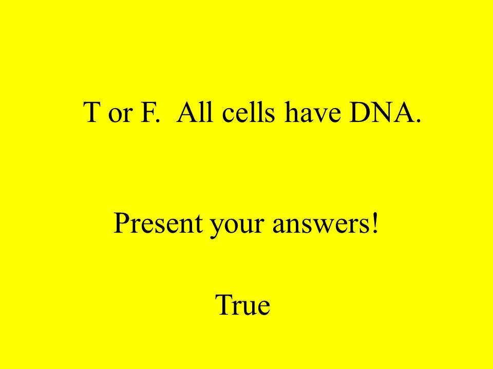 T or F. All cells have cell membranes. Present your answers! True