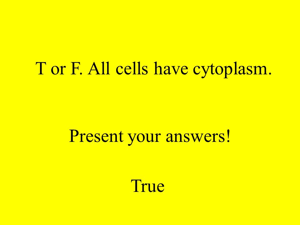 T or F. All cells have DNA. Present your answers! True