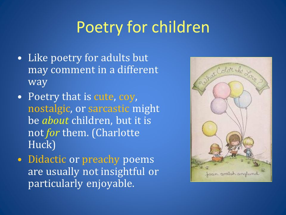 Poetry for children Like poetry for adults but may comment in a different way Poetry that is cute, coy, nostalgic, or sarcastic might be about children, but it is not for them.