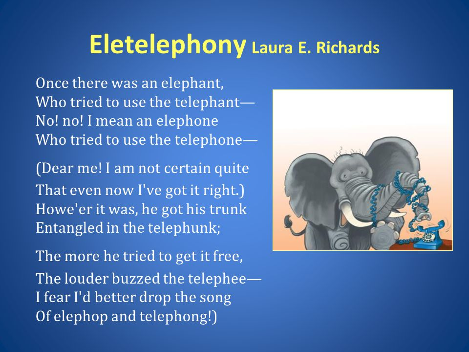 Eletelephony Laura E.Richards Once there was an elephant, Who tried to use the telephant— No.