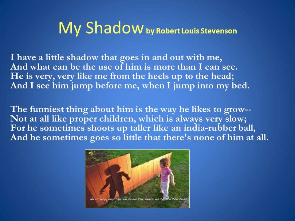 My Shadow by Robert Louis Stevenson I have a little shadow that goes in and out with me, And what can be the use of him is more than I can see.