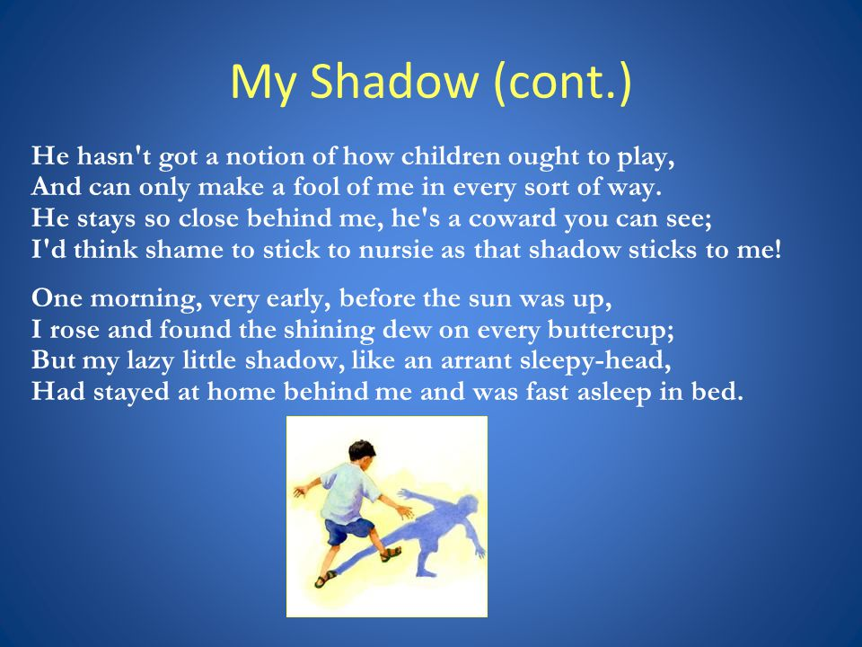 My Shadow (cont.) He hasn t got a notion of how children ought to play, And can only make a fool of me in every sort of way.