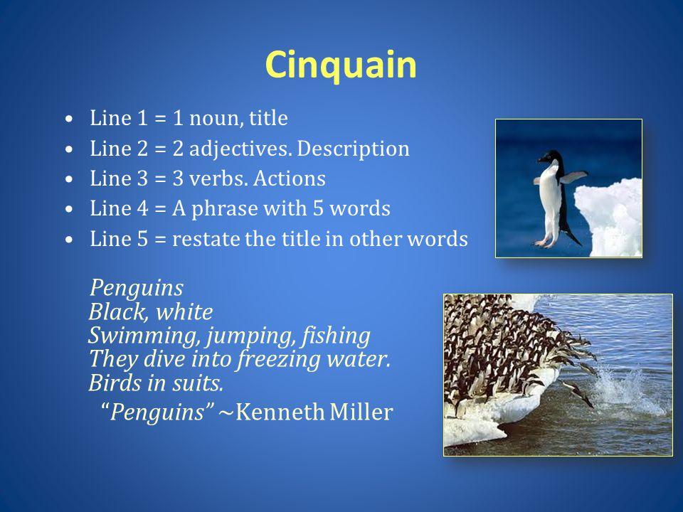 Cinquain Line 1 = 1 noun, title Line 2 = 2 adjectives. Description Line 3 = 3 verbs. Actions Line 4 = A phrase with 5 words Line 5 = restate the title