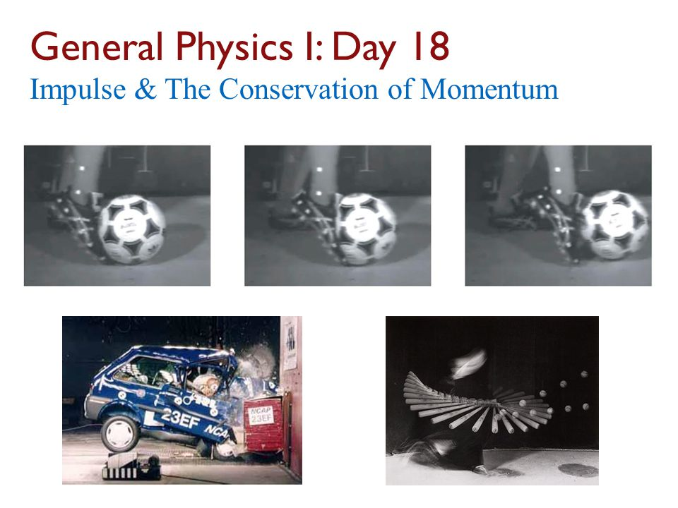 General Physics I: Day 18 Impulse & The Conservation of Momentum