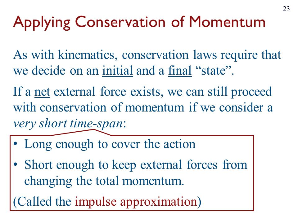 Applying Conservation of Momentum As with kinematics, conservation laws require that we decide on an initial and a final state .