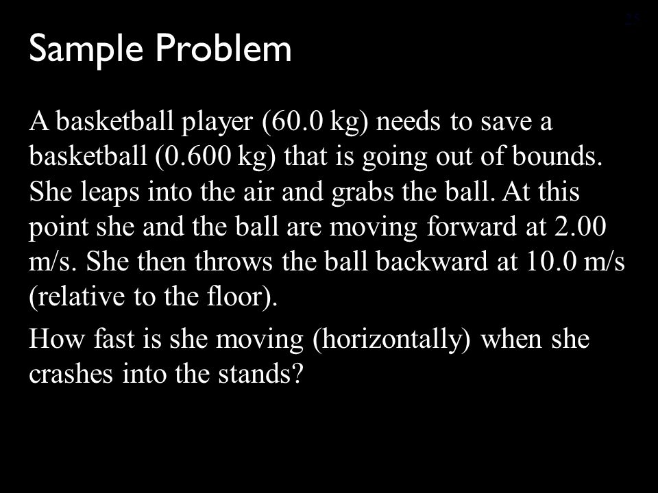 Sample Problem A basketball player (60.0 kg) needs to save a basketball (0.600 kg) that is going out of bounds.