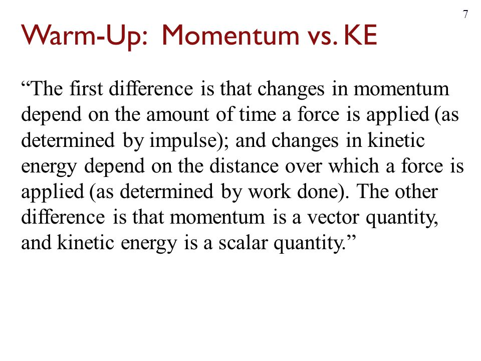 """Warm-Up: Momentum vs. KE """"The first difference is that changes in momentum depend on the amount of time a force is applied (as determined by impulse);"""