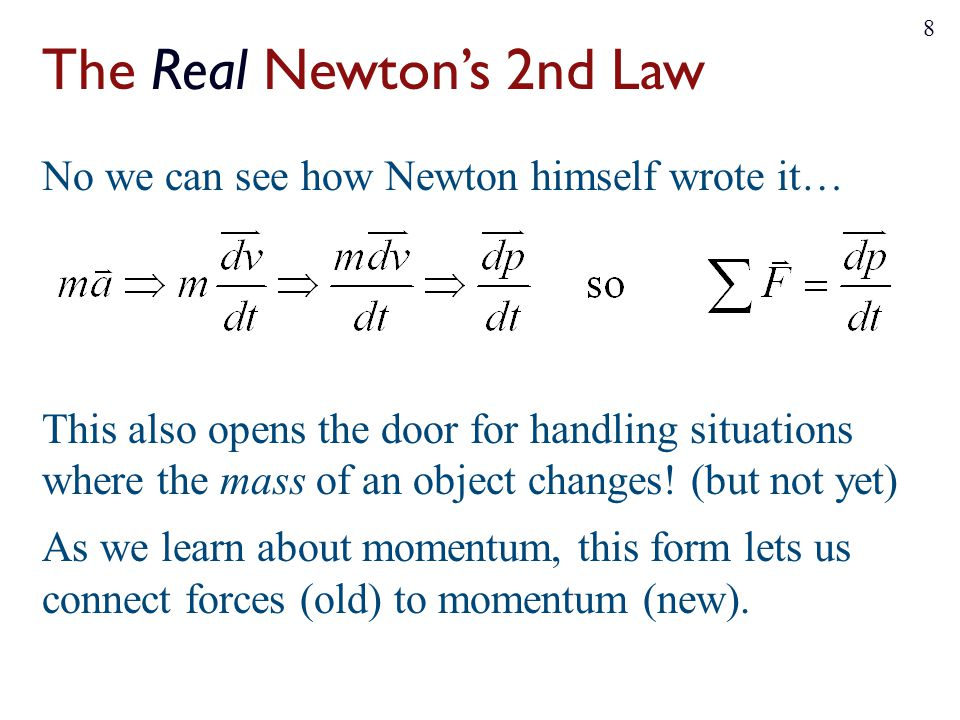 The Real Newton's 2nd Law No we can see how Newton himself wrote it… This also opens the door for handling situations where the mass of an object changes.