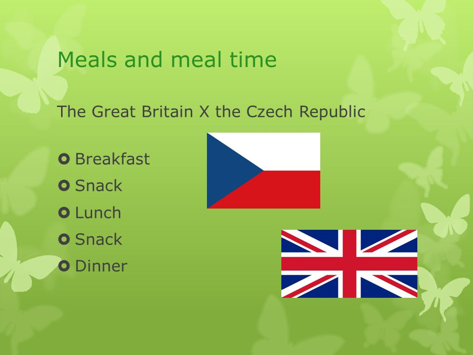 Meals and meal time The Great Britain X the Czech Republic  Breakfast  Snack  Lunch  Snack  Dinner