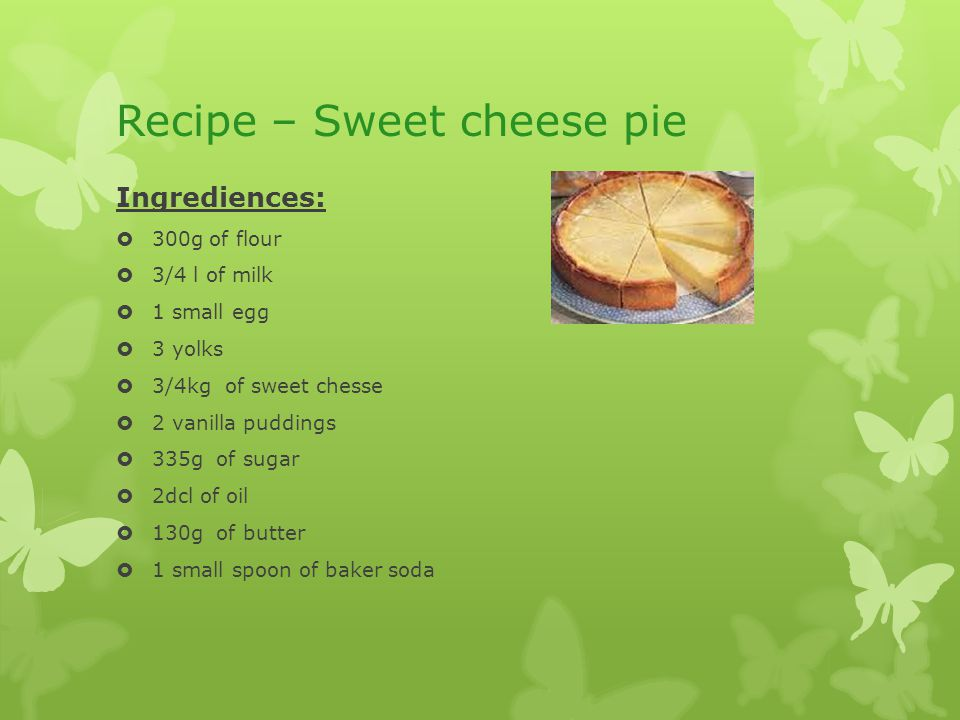 Recipe – Sweet cheese pie Ingrediences:  300g of flour  3/4 l of milk  1 small egg  3 yolks  3/4kg of sweet chesse  2 vanilla puddings  335g of sugar  2dcl of oil  130g of butter  1 small spoon of baker soda