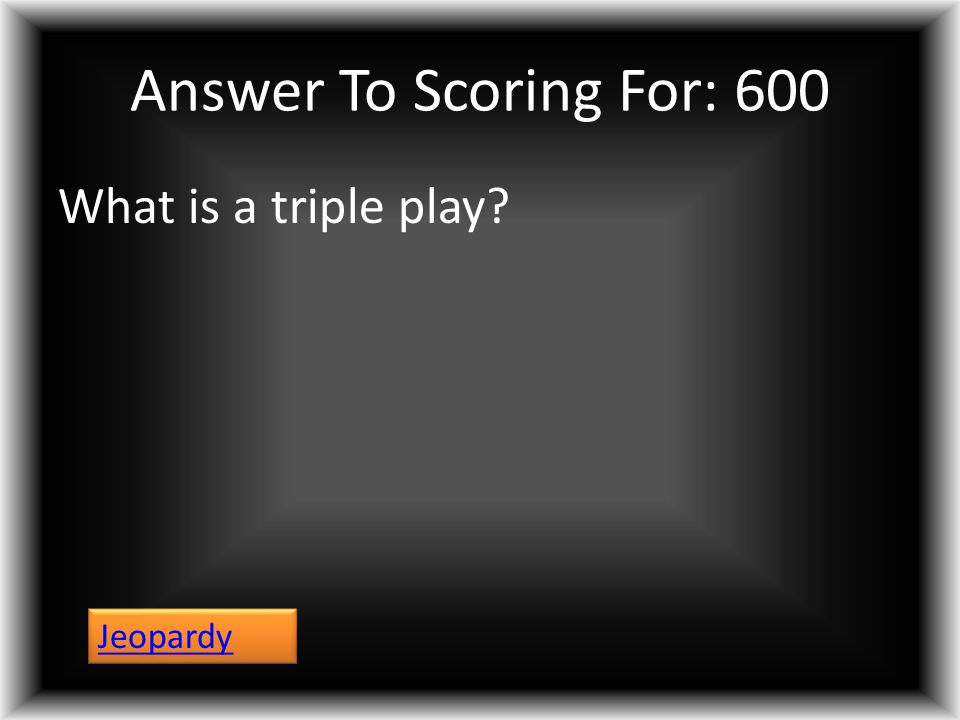 Answer To Scoring For: 600 What is a triple play? Jeopardy