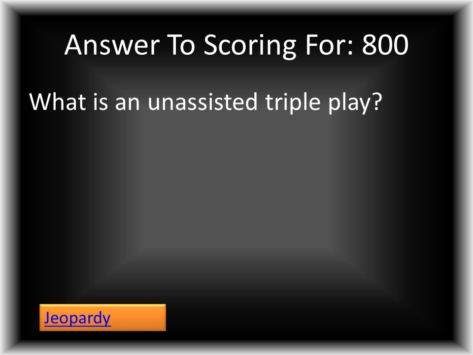 Answer To Scoring For: 800 What is an unassisted triple play? Jeopardy