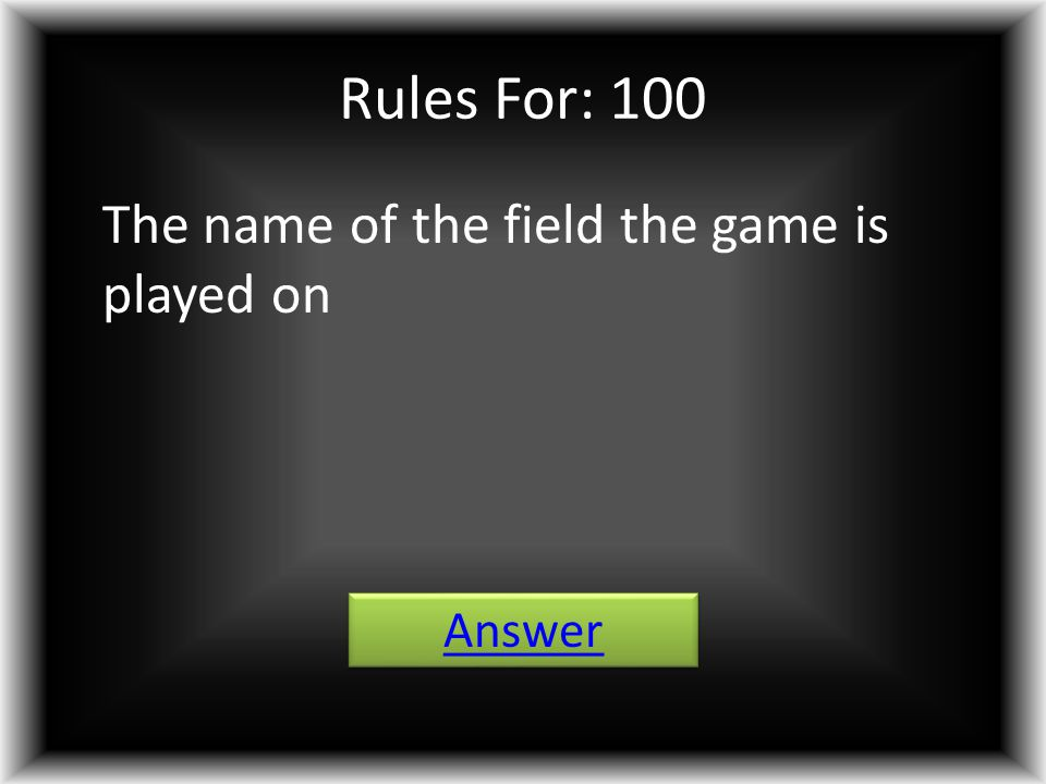 Rules For: 100 The name of the field the game is played on Answer